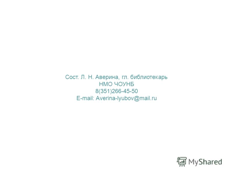 Сост. Л. Н. Аверина, гл. библиотекарь НМО ЧОУНБ 8(351)266-45-50 E-mail: Averina-lyubov@mail.ru