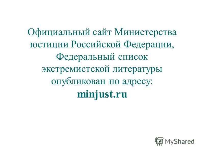 Официальный сайт Министерства юстиции Российской Федерации, Федеральный список экстремистской литературы опубликован по адресу: minjust.ru