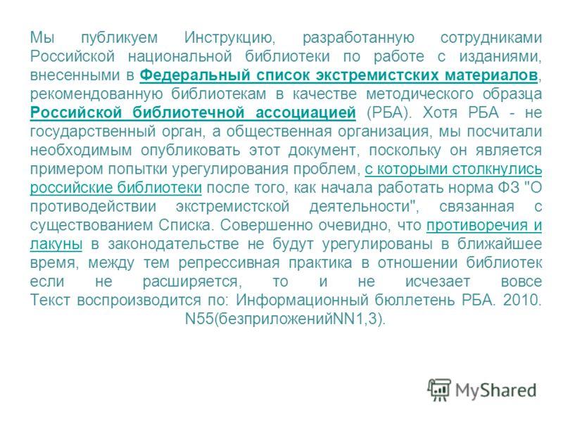 Мы публикуем Инструкцию, разработанную сотрудниками Российской национальной библиотеки по работе с изданиями, внесенными в Федеральный список экстремистских материалов, рекомендованную библиотекам в качестве методического образца Российской библиотеч
