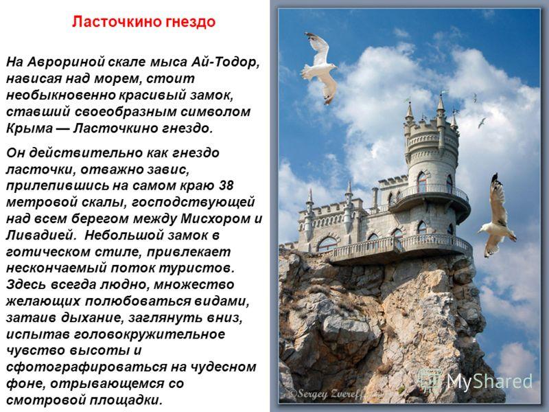 Ласточкино гнездо На Аврориной скале мыса Ай-Тодор, нависая над морем, стоит необыкновенно красивый замок, ставший своеобразным символом Крыма Ласточкино гнездо. Он действительно как гнездо ласточки, отважно завис, прилепившись на самом краю 38 метро
