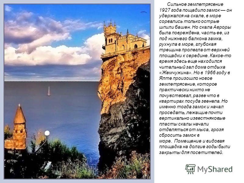 Сильное землетрясение 1927 года пощадило замок он удержался на скале, в море сорвались только острые шпили башен. Но скала Авроры была повреждена, часть ее, из под нижнего балкона замка, рухнула в море, глубокая трещина пролегла от верхней площадки к