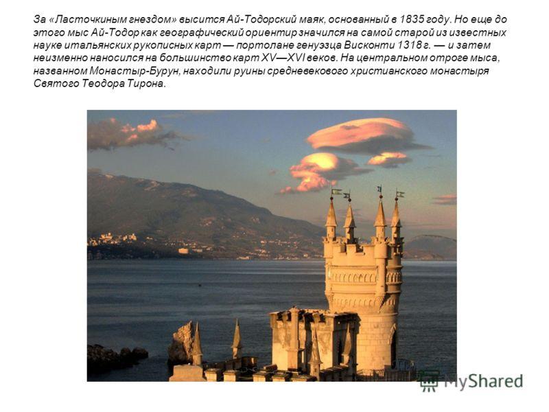 За «Ласточкиным гнездом» высится Ай-Тодорский маяк, основанный в 1835 году. Но еще до этого мыс Ай-Тодор как географический ориентир значился на самой старой из известных науке итальянских рукописных карт портолане генуэзца Висконти 1318 г. и затем н