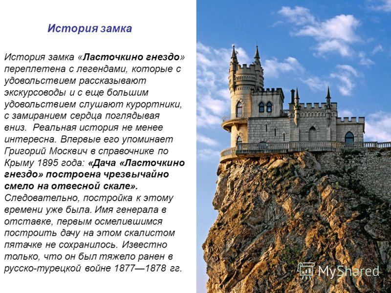 История замка История замка «Ласточкино гнездо» переплетена с легендами, которые с удовольствием рассказывают экскурсоводы и с еще большим удовольствием слушают курортники, с замиранием сердца поглядывая вниз. Реальная история не менее интересна. Впе