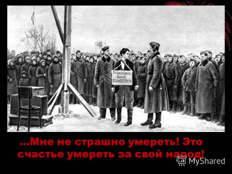 …Мне не страшно умереть! Это счастье умереть за свой народ!