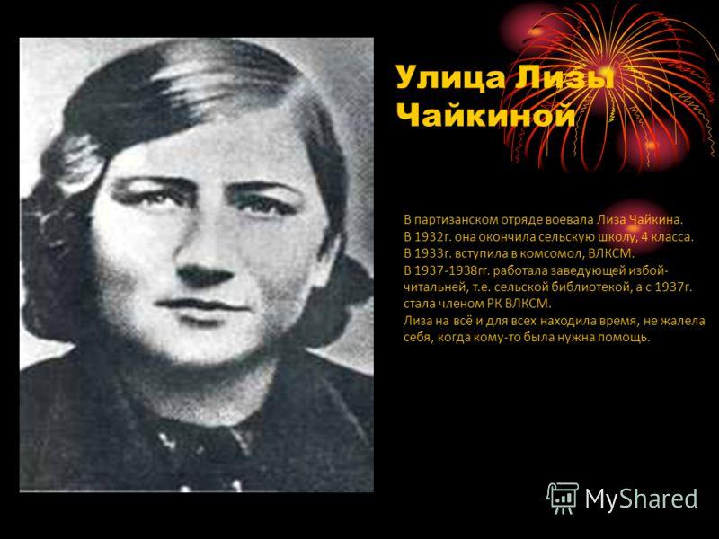 В партизанском отряде воевала Лиза Чайкина. В 1932г. она окончила сельскую школу, 4 класса. В 1933г. вступила в комсомол, ВЛКСМ. В 1937-1938гг. работала заведующей избой- читальней, т.е. сельской библиотекой, а с 1937г. стала членом РК ВЛКСМ. Лиза на