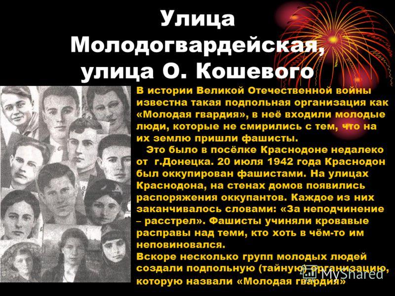Улица Молодогвардейская, улица О. Кошевого В истории Великой Отечественной войны известна такая подпольная организация как «Молодая гвардия», в неё входили молодые люди, которые не смирились с тем, что на их землю пришли фашисты. Это было в посёлке К