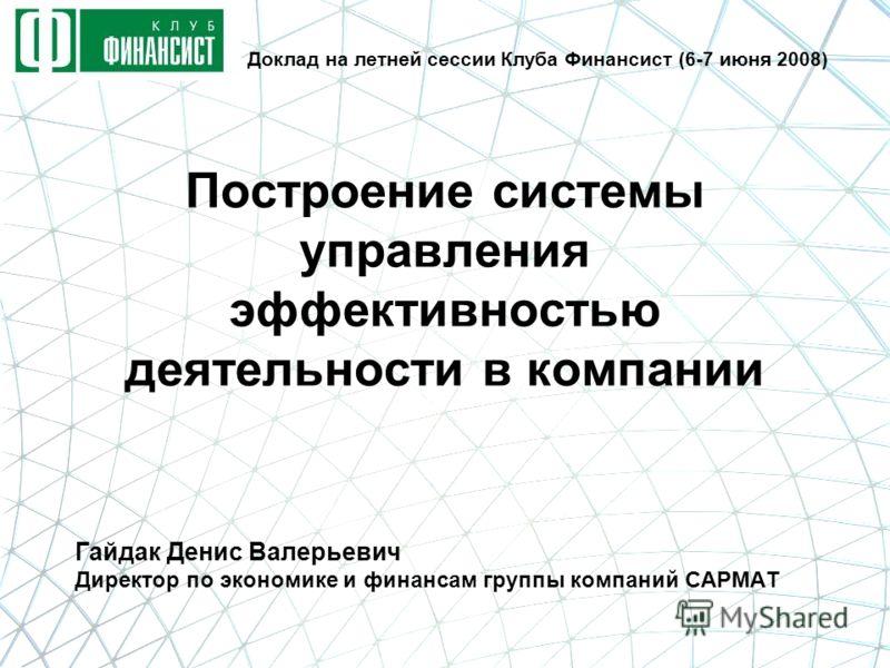 Построение системы управления эффективностью деятельности в компании Гайдак Денис Валерьевич Директор по экономике и финансам группы компаний САРМАТ Доклад на летней сессии Клуба Финансист (6-7 июня 2008)
