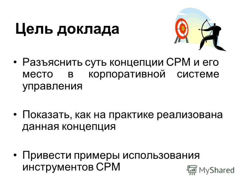 Цель доклада Разъяснить суть концепции CPM и его место в корпоративной системе управления Показать, как на практике реализована данная концепция Привести примеры использования инструментов CPM