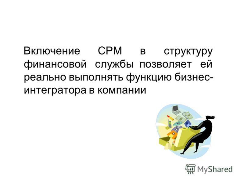 Включение CPM в структуру финансовой службы позволяет ей реально выполнять функцию бизнес- интегратора в компании