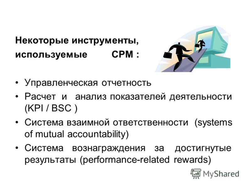Некоторые инструменты, используемые CPM : Управленческая отчетность Расчет и анализ показателей деятельности (KPI / BSC ) Система взаимной ответственности (systems of mutual accountability) Система вознаграждения за достигнутые результаты (performanc