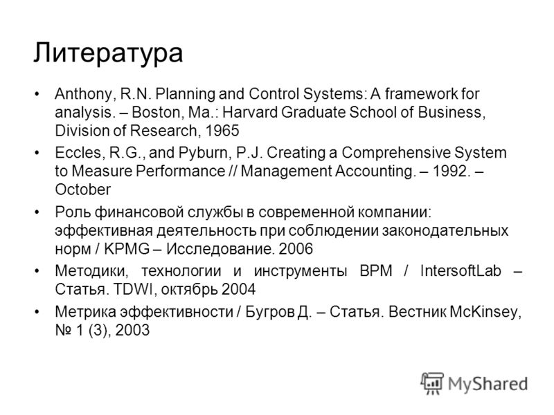 Литература Anthony, R.N. Planning and Control Systems: A framework for analysis. – Boston, Ma.: Harvard Graduate School of Business, Division of Research, 1965 Eccles, R.G., and Pyburn, P.J. Creating a Comprehensive System to Measure Performance // M