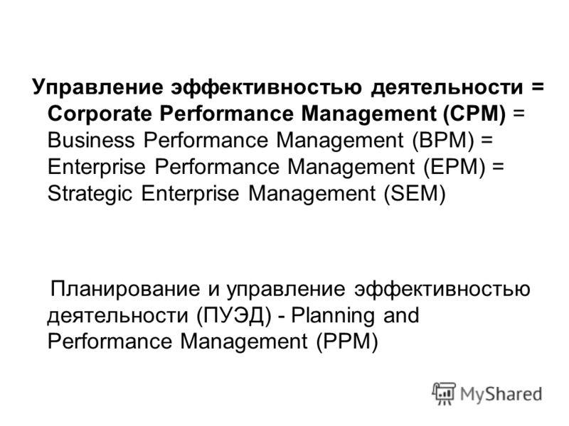 Управление эффективностью деятельности = Corporate Performance Management (CPM) = Business Performance Management (BPM) = Enterprise Performance Management (EPM) = Strategic Enterprise Management (SEM) Планирование и управление эффективностью деятель