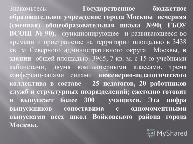 Знакомьтесь : Государственное бюджетное образовательное учреждение города Москвы вечерняя ( сменная ) общеобразовательная школа 90( ГБОУ ВСОШ 90), функционирующее и развивающееся во времени и пространстве на территории площадью в 3438 кв. м Северного