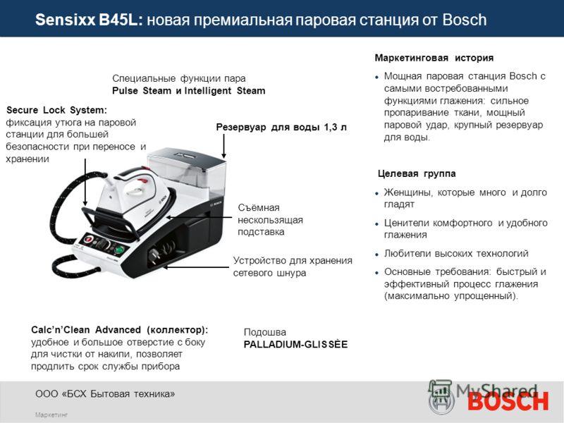 ООО «БСХ Бытовая техника» Маркетинг Sensixx B45L: новая премиальная паровая станция от Bosch Специальные функции пара Pulse Steam и Intelligent Steam CalcnClean Advanced (коллектор): удобное и большое отверстие с боку для чистки от накипи, позволяет