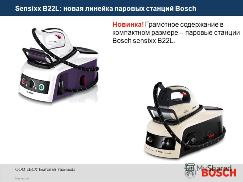 ООО «БСХ Бытовая техника» Маркетинг Sensixx B22L: новая линейка паровых станций Bosch Новинка! Грамотное содержание в компактном размере – паровые станции Bosch sensixx B22L.
