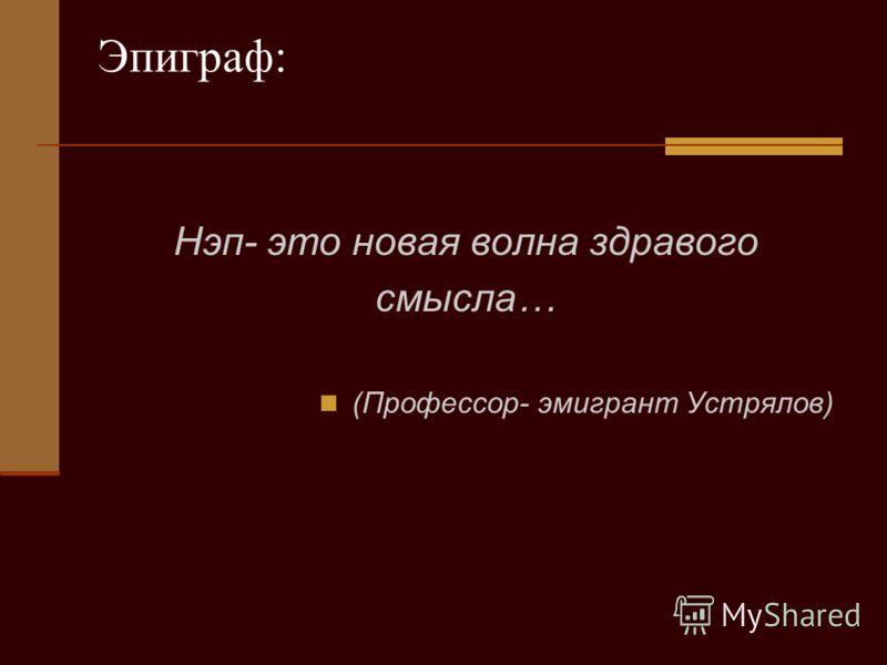 Эпиграф: Нэп- это новая волна здравого смысла… (Профессор- эмигрант Устрялов)