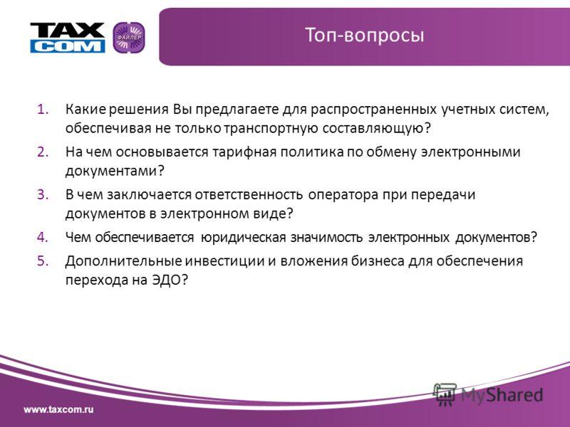 www.taxcom.ru 1.Какие решения Вы предлагаете для распространенных учетных систем, обеспечивая не только транспортную составляющую? 2.На чем основывается тарифная политика по обмену электронными документами? 3.В чем заключается ответственность операто