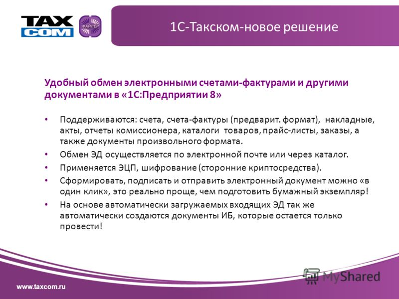 www.taxcom.ru Удобный обмен электронными счетами-фактурами и другими документами в «1С:Предприятии 8» Поддерживаются: счета, счета-фактуры (предварит. формат), накладные, акты, отчеты комиссионера, каталоги товаров, прайс-листы, заказы, а также докум