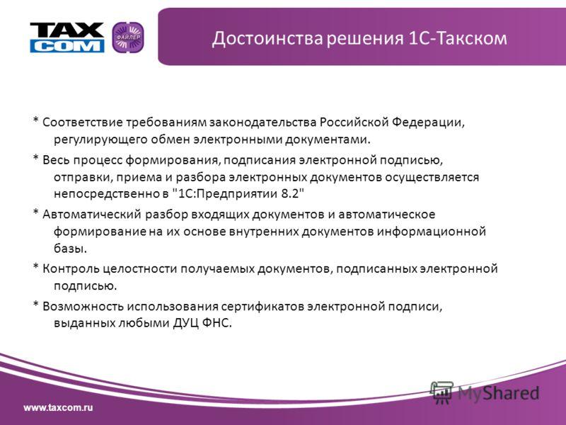www.taxcom.ru * Соответствие требованиям законодательства Российской Федерации, регулирующего обмен электронными документами. * Весь процесс формирования, подписания электронной подписью, отправки, приема и разбора электронных документов осуществляет