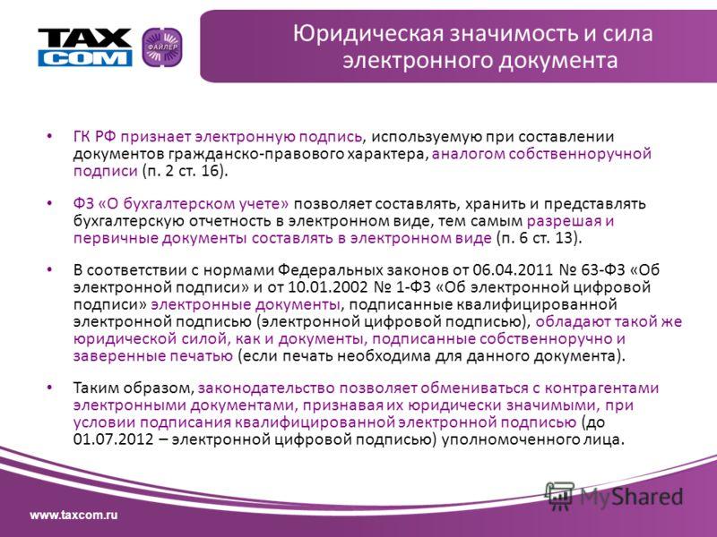 www.taxcom.ru Юридическая значимость и сила электронного документа ГК РФ признает электронную подпись, используемую при составлении документов гражданско-правового характера, аналогом собственноручной подписи (п. 2 ст. 16). ФЗ «О бухгалтерском учете»