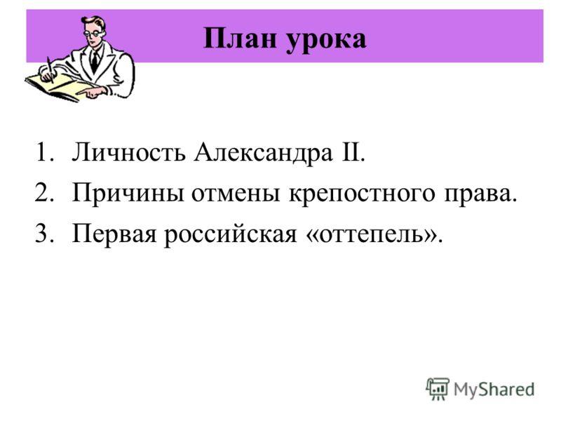 План урока 1.Личность Александра II. 2.Причины отмены крепостного права. 3.Первая российская «оттепель».