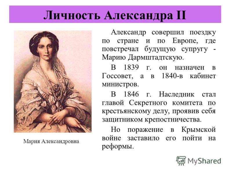 Александр совершил поездку по стране и по Европе, где повстречал будущую супругу - Марию Дармштадтскую. В 1839 г. он назначен в Госсовет, а в 1840-в кабинет министров. В 1846 г. Наследник стал главой Секретного комитета по крестьянскому делу, проявив