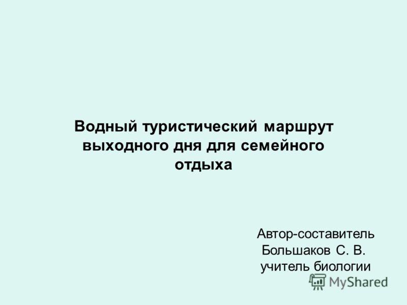 Водный туристический маршрут выходного дня для семейного отдыха Автор-составитель Большаков С. В. учитель биологии