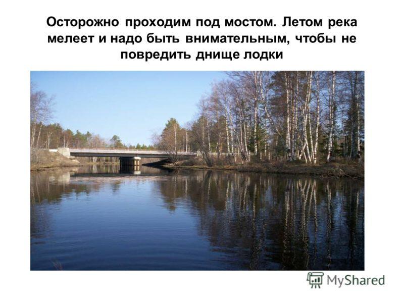 Осторожно проходим под мостом. Летом река мелеет и надо быть внимательным, чтобы не повредить днище лодки