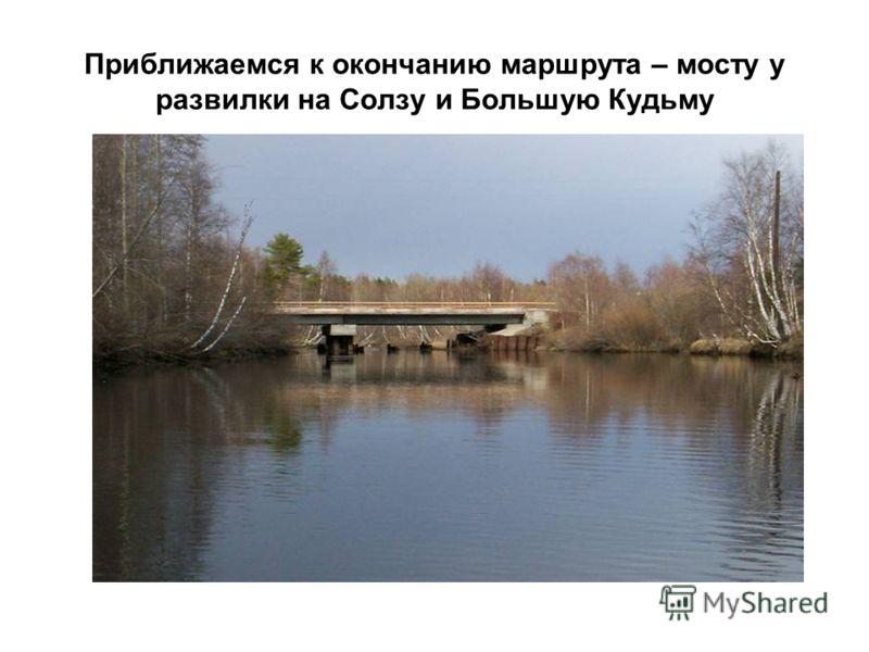 Приближаемся к окончанию маршрута – мосту у развилки на Солзу и Большую Кудьму