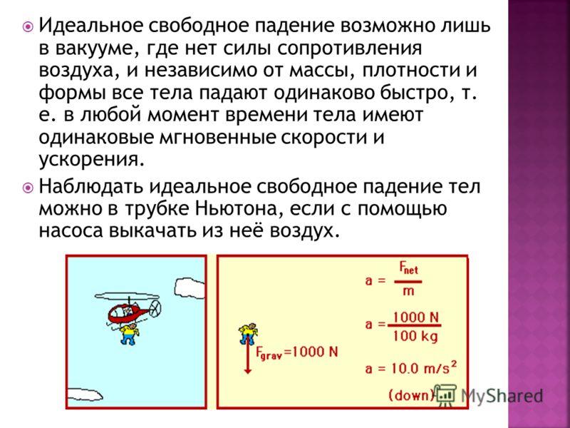 Идеальное свободное падение возможно лишь в вакууме, где нет силы сопротивления воздуха, и независимо от массы, плотности и формы все тела падают одинаково быстро, т. е. в любой момент времени тела имеют одинаковые мгновенные скорости и ускорения. На
