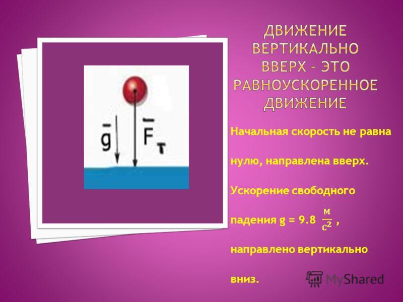 Начальная скорость не равна нулю, направлена вверх. Ускорение свободного падения g = 9.8, направлено вертикально вниз.