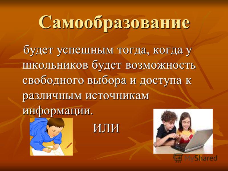 Самообразование будет успешным тогда, когда у школьников будет возможность свободного выбора и доступа к различным источникам информации. будет успешным тогда, когда у школьников будет возможность свободного выбора и доступа к различным источникам ин