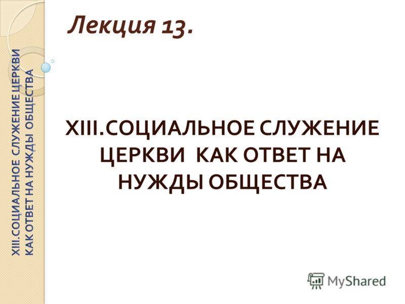 Лекция 13. XIII. СОЦИАЛЬНОЕ СЛУЖЕНИЕ ЦЕРКВИ КАК ОТВЕТ НА НУЖДЫ ОБЩЕСТВА