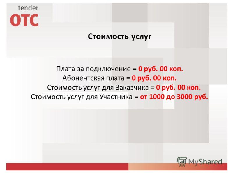 Плата за подключение = 0 руб. 00 коп. Абонентская плата = 0 руб. 00 коп. Стоимость услуг для Заказчика = 0 руб. 00 коп. Стоимость услуг для Участника = от 1000 до 3000 руб. Стоимость услуг