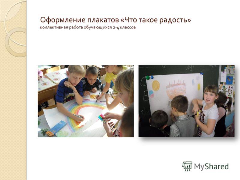 Оформление плакатов « Что такое радость » коллективная работа обучающихся 2-4 классов