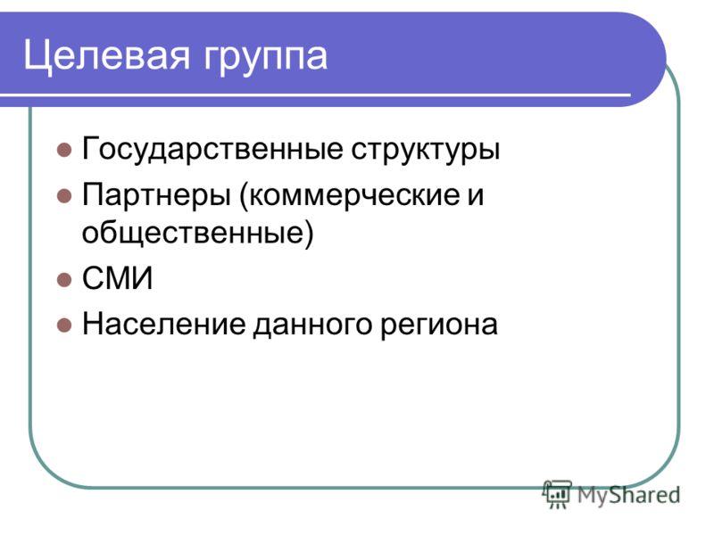 Целевая группа Государственные структуры Партнеры (коммерческие и общественные) СМИ Население данного региона