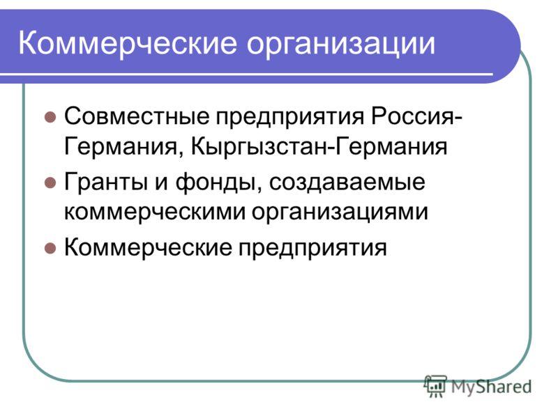 Коммерческие организации Совместные предприятия Россия- Германия, Кыргызстан-Германия Гранты и фонды, создаваемые коммерческими организациями Коммерческие предприятия