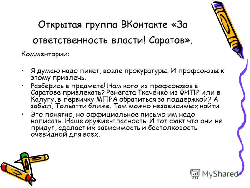 Открытая группа ВКонтакте «За ответственность власти! Саратов». Комментарии: Я думаю надо пикет, возле прокуратуры. И профсоюзы к этому привлечь. Разберись в предмете! Нам кого из профсоюзов в Саратове привлекать? Ренегата Ткаченко из ФНПР или в Калу