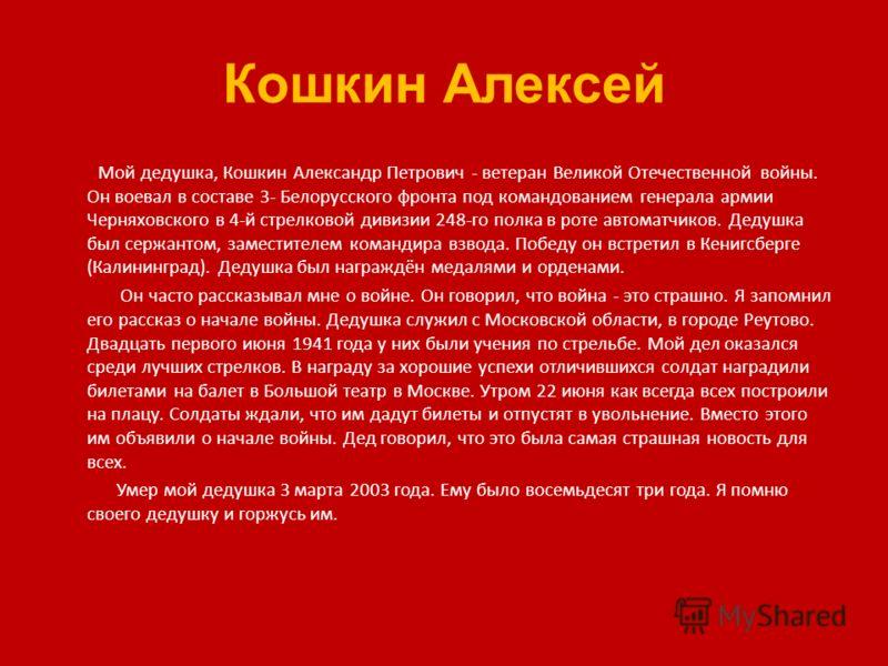 Кошкин Алексей Мой дедушка, Кошкин Александр Петрович - ветеран Великой Отечественной войны. Он воевал в составе 3- Белорусского фронта под командованием генерала армии Черняховского в 4-й стрелковой дивизии 248-го полка в роте автоматчиков. Дедушка