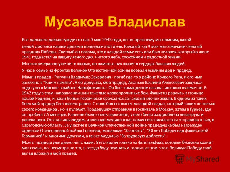 Мусаков Владислав Все дальше и дальше уходит от нас 9 мая 1945 года, но по-прежнему мы помним, какой ценой достался нашим дедам и прадедам этот день. Каждый год 9 мая мы отмечаем светлый праздник Победы. Светлый он потому, что в каждой семье есть или
