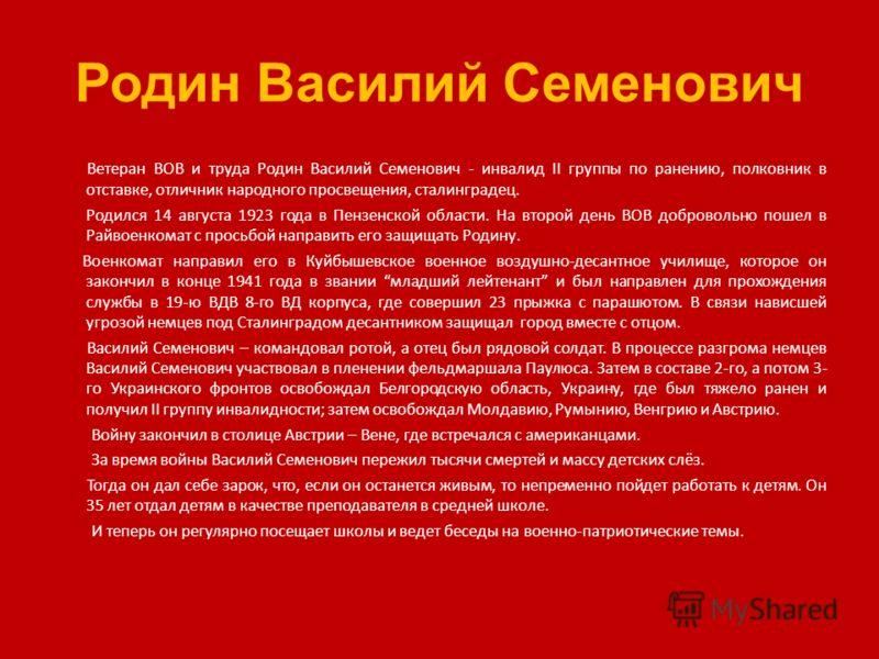 Родин Василий Семенович Ветеран ВОВ и труда Родин Василий Семенович - инвалид II группы по ранению, полковник в отставке, отличник народного просвещения, сталинградец. Родился 14 августа 1923 года в Пензенской области. На второй день ВОВ добровольно
