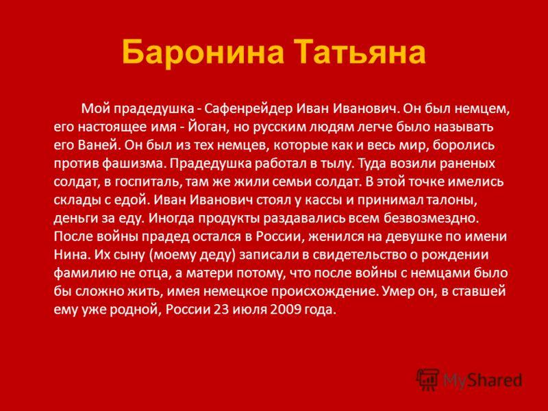 Баронина Татьяна Мой прадедушка - Сафенрейдер Иван Иванович. Он был немцем, его настоящее имя - Йоган, но русским людям легче было называть его Ваней. Он был из тех немцев, которые как и весь мир, боролись против фашизма. Прадедушка работал в тылу. Т