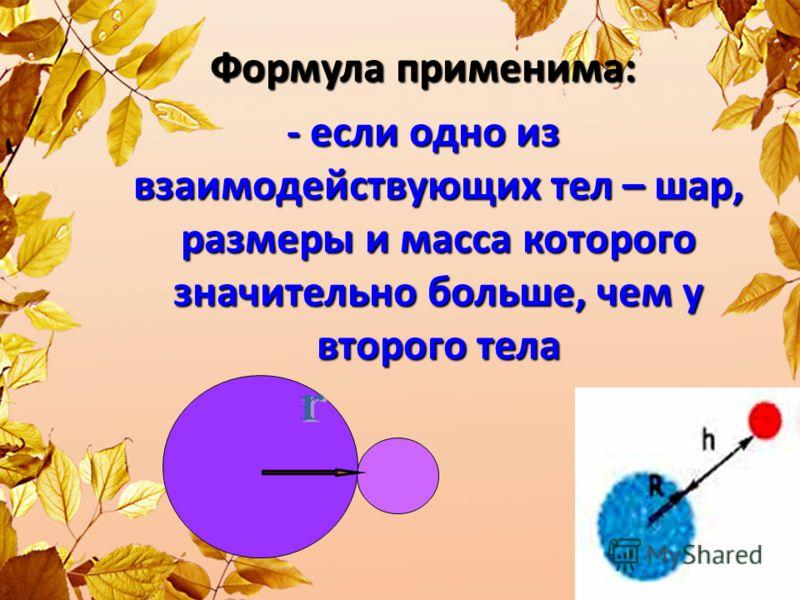 Формула применима: - если одно из взаимодействующих тел – шар, размеры и масса которого значительно больше, чем у второго тела