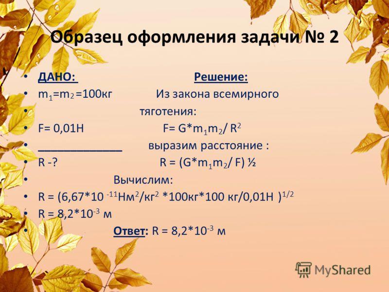 Образец оформления задачи 2 ДАНО: Решение: m 1 =m 2 =100кг Из закона всемирного тяготения: F= 0,01Н F= G*m 1 m 2 / R 2 _____________ выразим расстояние : R -? R = (G*m 1 m 2 / F) ½ Вычислим: R = (6,67*10 -11 Нм 2 /кг 2 *100кг*100 кг/0,01Н ) 1/2 R = 8
