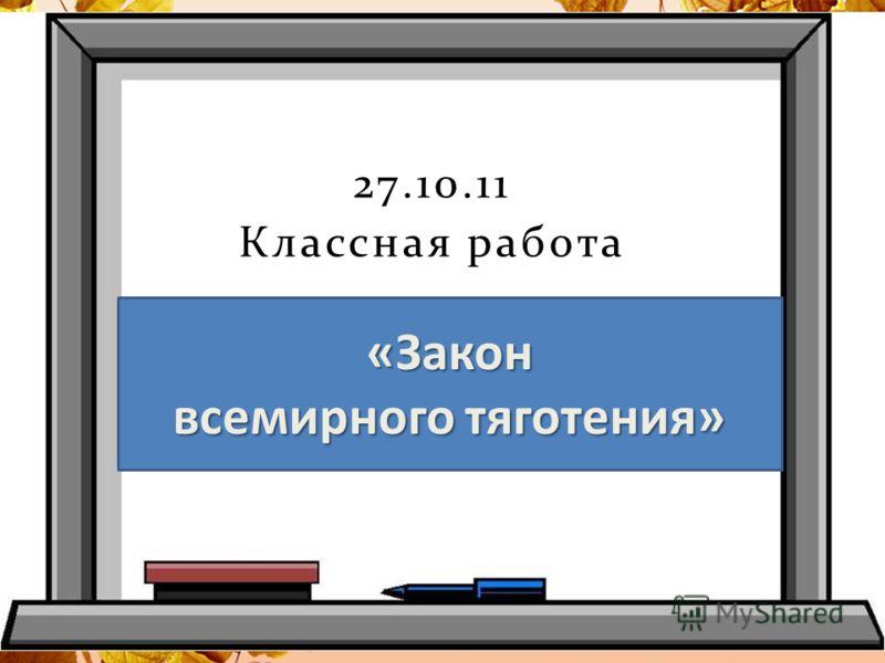 27.10.11 Классная работа «Закон всемирного тяготения»