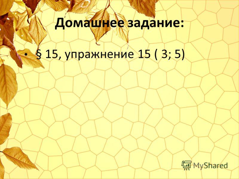 Домашнее задание: § 15, упражнение 15 ( 3; 5)