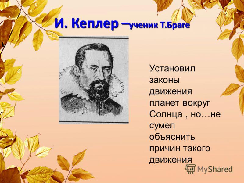 И. Кеплер – ученик Т.Браге Установил законы движения планет вокруг Солнца, но…не сумел объяснить причин такого движения