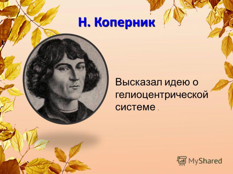 Н. Коперник Высказал идею о гелиоцентрической системе.