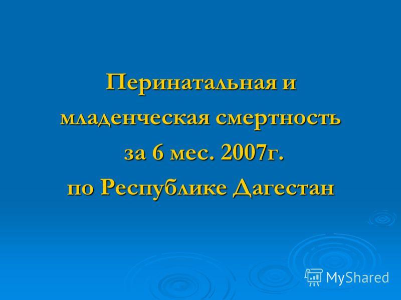 Перинатальная и младенческая смертность за 6 мес. 2007г. за 6 мес. 2007г. по Республике Дагестан