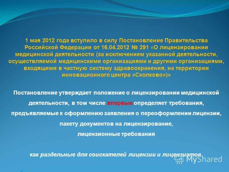 1 мая 2012 года вступило в силу Постановление Правительства Российской Федерации от 16.04.2012 291 «О лицензировании медицинской деятельности (за исключением указанной деятельности, осуществляемой медицинскими организациями и другими организациями, в